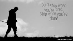 Do Not Stop when you are tired. Stop when you are done.